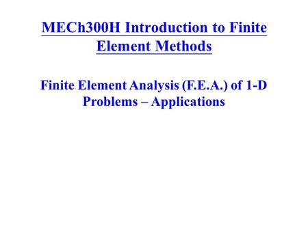 MECh300H Introduction to Finite Element Methods Finite Element Analysis (F.E.A.) of 1-D Problems – Applications.