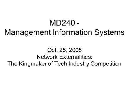 MD240 - Management Information Systems Oct. 25, 2005 Network Externalities: The Kingmaker of Tech Industry Competition.