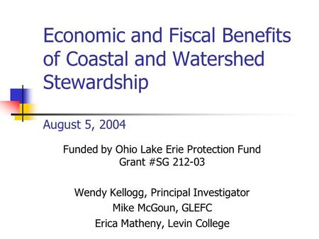 Economic and Fiscal Benefits of Coastal and Watershed Stewardship August 5, 2004 Funded by Ohio Lake Erie Protection Fund Grant #SG 212-03 Wendy Kellogg,