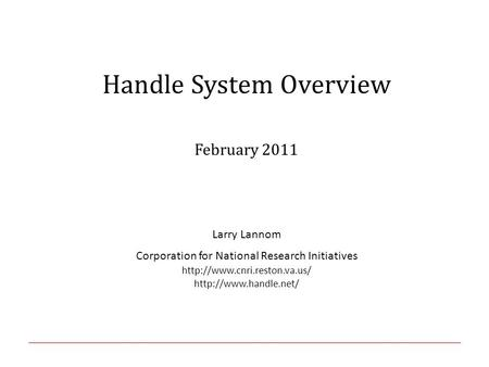 Handle System Overview February 2011 Larry Lannom Corporation for National Research Initiatives