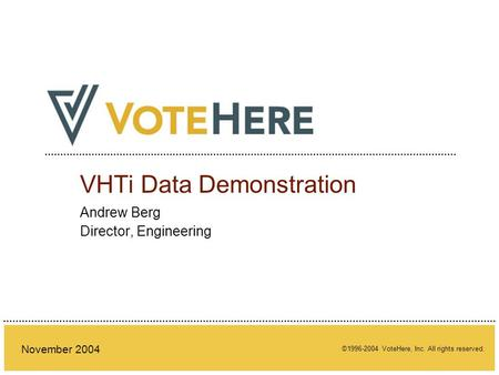 ©1996-2004 VoteHere, Inc. All rights reserved. November 2004 VHTi Data Demonstration Andrew Berg Director, Engineering.