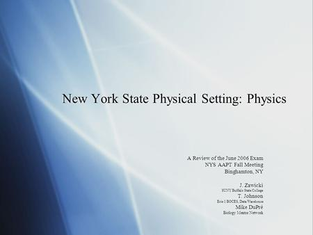 New York State Physical Setting: Physics A Review of the June 2006 Exam NYS AAPT Fall Meeting Binghamton, NY J. Zawicki SUNY Buffalo State College T. Johnson.