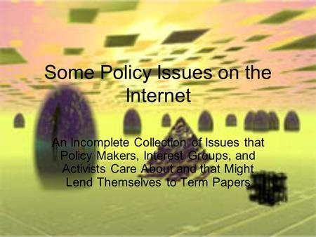 Some Policy Issues on the Internet An Incomplete Collection of Issues that Policy Makers, Interest Groups, and Activists Care About and that Might Lend.