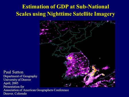 Estimation of GDP at Sub-National Scales using Nighttime Satellite Imagery Paul Sutton Department of Geography University of Denver April, 2005 Presentation.