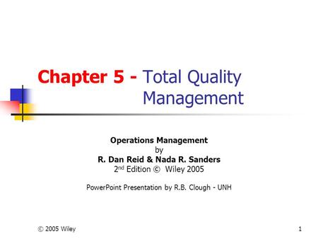 © 2005 Wiley1 Chapter 5 - Total Quality Management Operations Management by R. Dan Reid & Nada R. Sanders 2 nd Edition © Wiley 2005 PowerPoint Presentation.