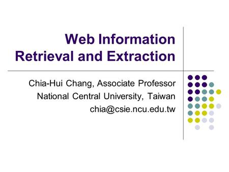 Web Information Retrieval and Extraction Chia-Hui Chang, Associate Professor National Central University, Taiwan