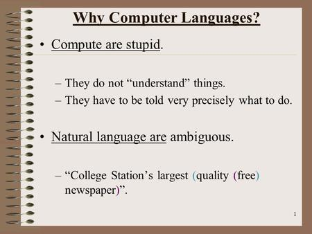 "1 Why Computer Languages? Compute are stupid. –They do not ""understand"" things. –They have to be told very precisely what to do. Natural language are ambiguous."