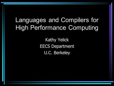 Languages and Compilers for High Performance Computing Kathy Yelick EECS Department U.C. Berkeley.