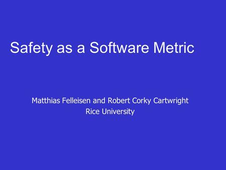 Safety as a Software Metric Matthias Felleisen and Robert Corky Cartwright Rice University.
