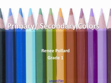 Renee Pollard Grade 1 Lesson Plan. Table of Contents 1.Primary ColorsPrimary Colors 2.What Are Primary Colors?What Are Primary Colors? 3.Review Question-
