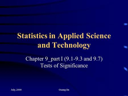 July, 2000Guang Jin Statistics in Applied Science and Technology Chapter 9_part I (9.1-9.3 and 9.7) Tests of Significance.