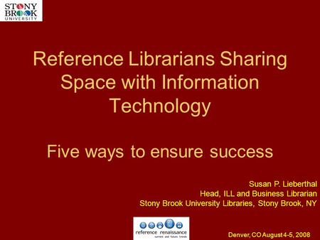 Denver, CO August 4-5, 2008 Reference Librarians Sharing Space with Information Technology Five ways to ensure success Susan P. Lieberthal Head, ILL and.