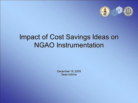 Impact of Cost Savings Ideas on NGAO Instrumentation December 19, 2008 Sean Adkins.