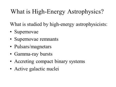 What is High-Energy Astrophysics? What is studied by high-energy astrophysicists: Supernovae Supernovae remnants Pulsars/magnetars Gamma-ray bursts Accreting.