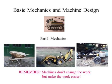 REMEMBER: Machines don't change the work but make the work easier! Basic Mechanics and Machine Design Part I: Mechanics.