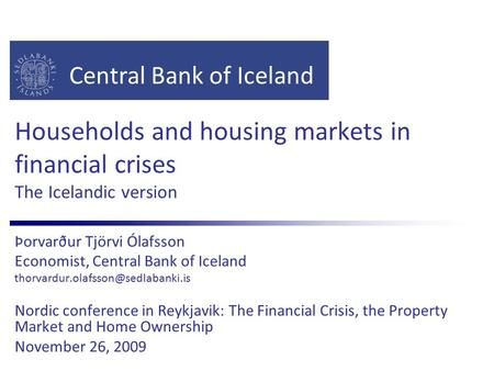 Central Bank of Iceland Households and housing markets in financial crises The Icelandic version Þorvarður Tjörvi Ólafsson Economist, Central Bank of Iceland.
