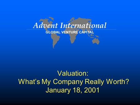 Advent International GLOBAL VENTURE CAPITAL Valuation: What's My Company Really Worth? January 18, 2001.