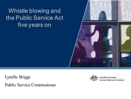Whistle blowing and the Public Service Act five years on Lynelle Briggs Public Service Commissioner.