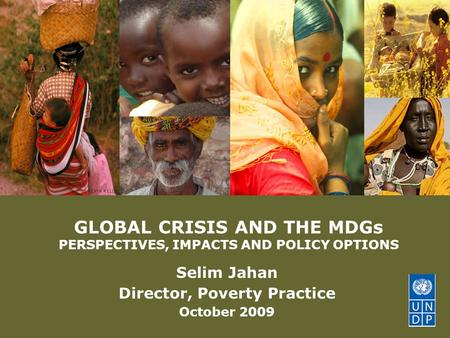 © United Nations Development Programme GLOBAL CRISIS AND THE MDGs PERSPECTIVES, IMPACTS AND POLICY OPTIONS Selim Jahan Director, Poverty Practice October.