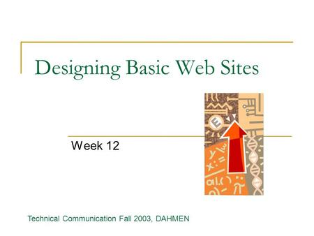 Designing Basic Web Sites Week 12 Technical Communication Fall 2003, DAHMEN.