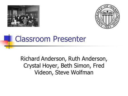 Classroom Presenter Richard Anderson, Ruth Anderson, Crystal Hoyer, Beth Simon, Fred Videon, Steve Wolfman.
