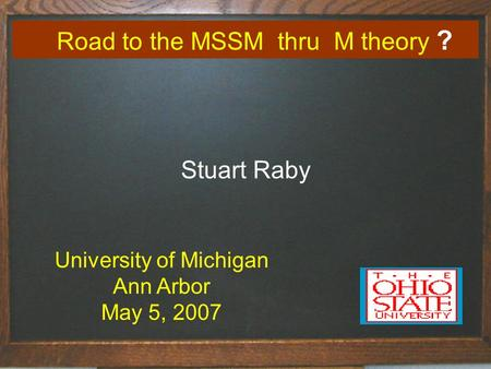 Road to the MSSM thru M theory ? Stuart Raby University of Michigan Ann Arbor May 5, 2007.
