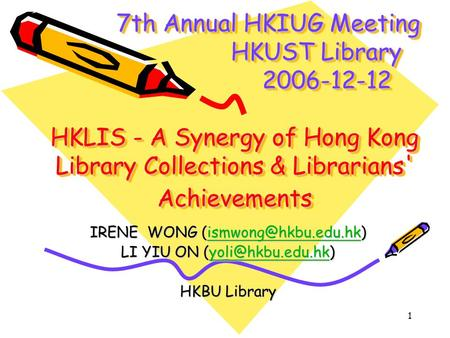 1 7th Annual HKIUG Meeting HKUST Library 2006-12-12 HKLIS - A Synergy of Hong Kong Library Collections & Librarians' Achievements 7th Annual HKIUG Meeting.