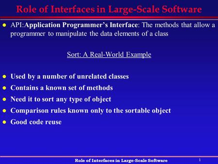 1 Role of Interfaces in Large-Scale Software l API:Application Programmer's Interface: The methods that allow a programmer to manipulate the data elements.