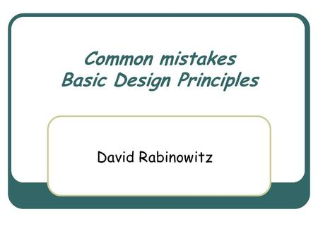 Common mistakes Basic Design Principles David Rabinowitz.