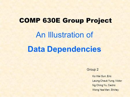 COMP 630E Group Project Group 2 Ko Wai Sun, Eric Leung Cheuk Yung, Victor Ng Ching Yu, Cedric Wong Yee Man, Shirley An Illustration of Data Dependencies.