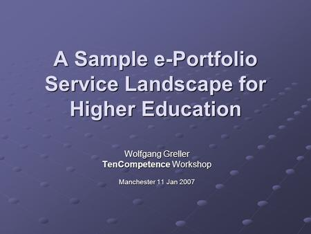 A Sample e-Portfolio Service Landscape for Higher Education Wolfgang Greller TenCompetence Workshop Manchester 11 Jan 2007.