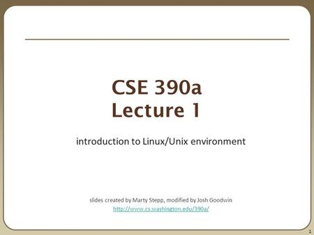 1 CSE 390a Lecture 1 introduction to Linux/Unix environment slides created by Marty Stepp, modified by Josh Goodwin