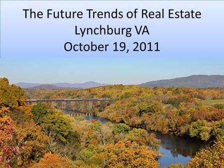 The Future Trends of Real Estate Lynchburg VA October 19, 2011.