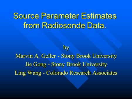 Source Parameter Estimates from Radiosonde Data. by Marvin A. Geller - Stony Brook University Jie Gong - Stony Brook University Ling Wang - Colorado Research.
