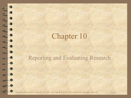 Educational Research by John W. Creswell. Copyright © 2002 by Pearson Education. All rights reserved. Slide 1 Chapter 10 Reporting and Evaluating Research.