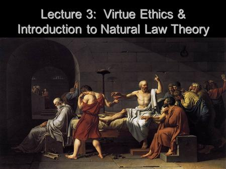 Lecture 3: Virtue Ethics & Introduction to Natural Law Theory.