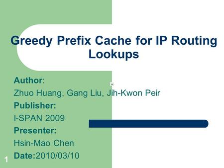 1 Greedy Prefix Cache for IP Routing Lookups Author: Zhuo Huang, Gang Liu, Jih-Kwon Peir Publisher: I-SPAN 2009 Presenter: Hsin-Mao Chen Date:2010/03/10.