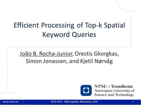 Www.ntnu.no Efficient Processing of Top-k Spatial Keyword Queries João B. Rocha-Junior, Orestis Gkorgkas, Simon Jonassen, and Kjetil Nørvåg 1 SSTD 2011.
