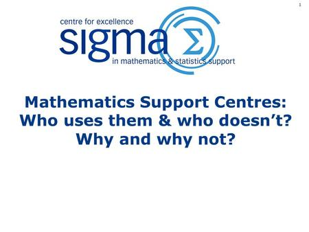 Mathematics Support Centres: Who uses them & who doesn't? Why and why not? 1.