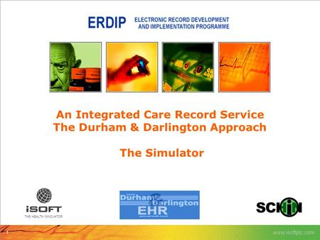 1 www.isoftplc.com THE HEALTH iNNOVATOR An Integrated Care Record Service The Durham & Darlington Approach The Simulator.
