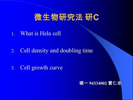 微生物研究法 研 C 1. What is Hela cell 2. Cell density and doubling time 3. Cell growth curve 碩一 94334002 曾仁志.