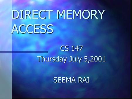 DIRECT MEMORY ACCESS CS 147 Thursday July 5,2001 SEEMA RAI.