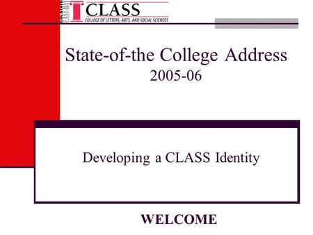 State-of-the College Address 2005-06 Developing a CLASS Identity WELCOME.
