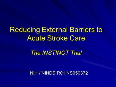 Reducing External Barriers to Acute Stroke Care The INSTINCT Trial NIH / NINDS R01 NS050372.