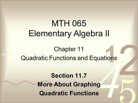 MTH 065 Elementary Algebra II Chapter 11 Quadratic Functions and Equations Section 11.7 More About Graphing Quadratic Functions.
