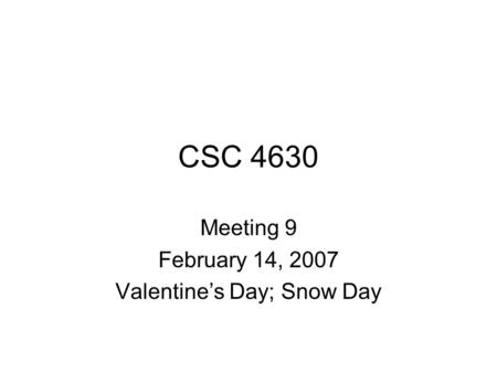 CSC 4630 Meeting 9 February 14, 2007 Valentine's Day; Snow Day.