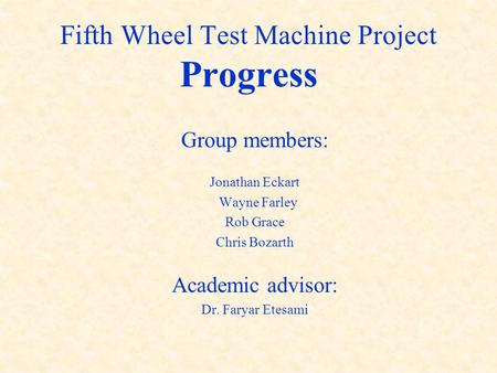 Fifth Wheel Test Machine Project Progress Group members: Jonathan Eckart Wayne Farley Rob Grace Chris Bozarth Academic advisor: Dr. Faryar Etesami.