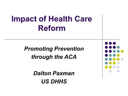 Impact of Health Care Reform Promoting Prevention through the ACA Dalton Paxman US DHHS.