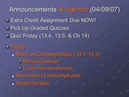 1 Announcements & Agenda (04/09/07) Extra Credit Assignment Due NOW! Pick Up Graded Quizzes Quiz Friday (13.4, 13.5, & Ch 14) Today More on Carbohydrates.