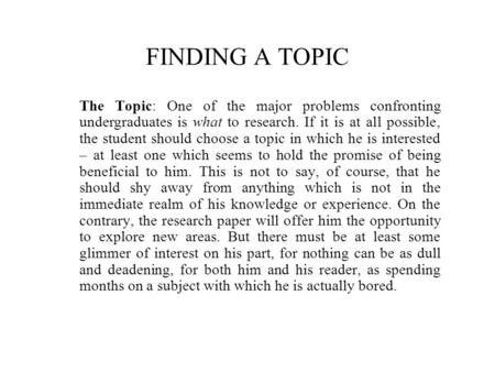 FINDING A TOPIC The Topic: One of the major problems confronting undergraduates is what to research. If it is at all possible, the student should choose.